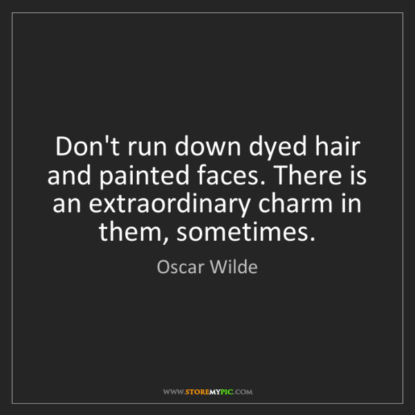 Oscar Wilde: Don't run down dyed hair and painted faces. There is...