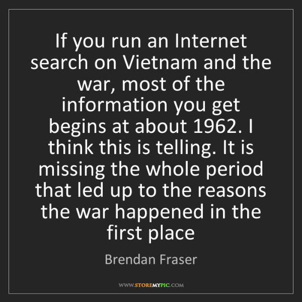 Brendan Fraser: If you run an Internet search on Vietnam and the war,...