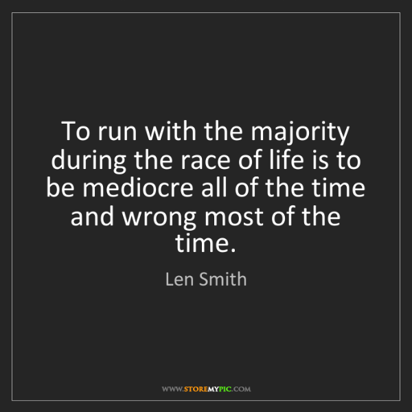 Len Smith: To run with the majority during the race of life is to...