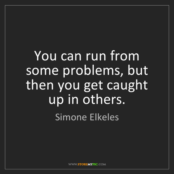 Simone Elkeles: You can run from some problems, but then you get caught...