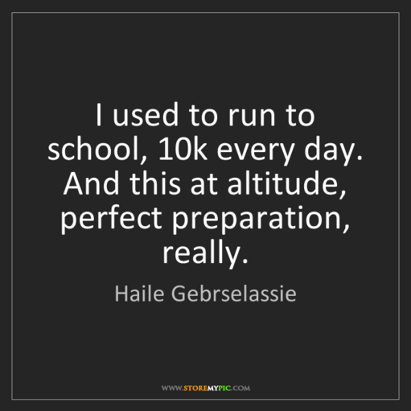 Haile Gebrselassie: I used to run to school, 10k every day. And this at altitude,...