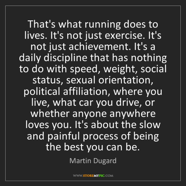 Martin Dugard: That's what running does to lives. It's not just exercise....