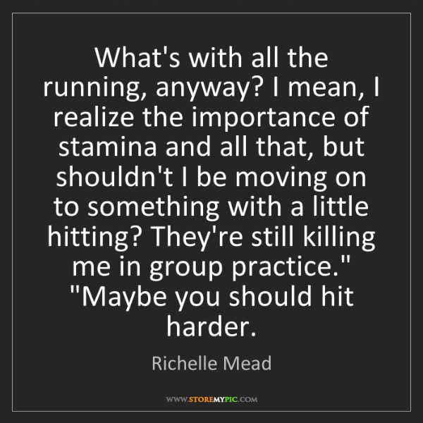 Richelle Mead: What's with all the running, anyway? I mean, I realize...