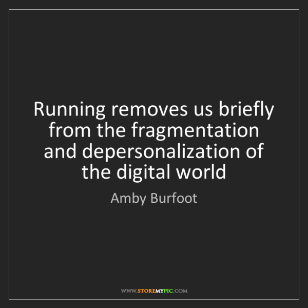 Amby Burfoot: Running removes us briefly from the fragmentation and...