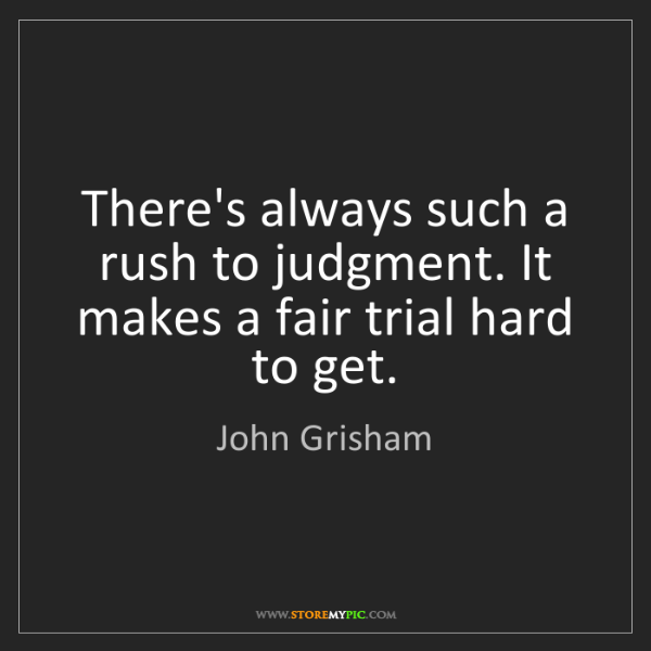 John Grisham: There's always such a rush to judgment. It makes a fair...