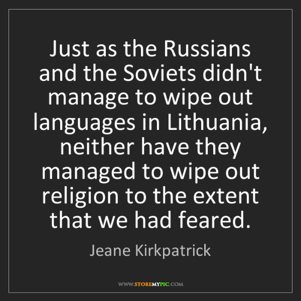 Jeane Kirkpatrick: Just as the Russians and the Soviets didn't manage to...