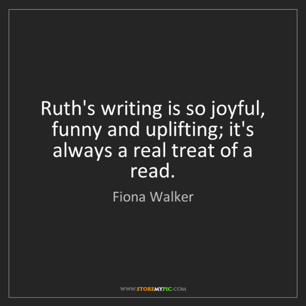 Fiona Walker: Ruth's writing is so joyful, funny and uplifting; it's...