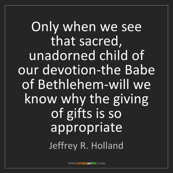 Jeffrey R. Holland: Only when we see that sacred, unadorned child of our...
