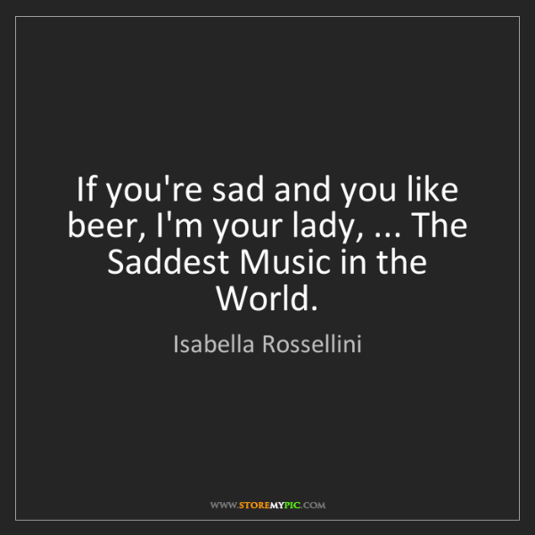 Isabella Rossellini: If you're sad and you like beer, I'm your lady, ... The...