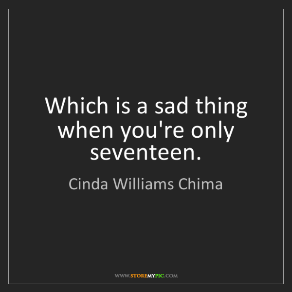 Cinda Williams Chima: Which is a sad thing when you're only seventeen.