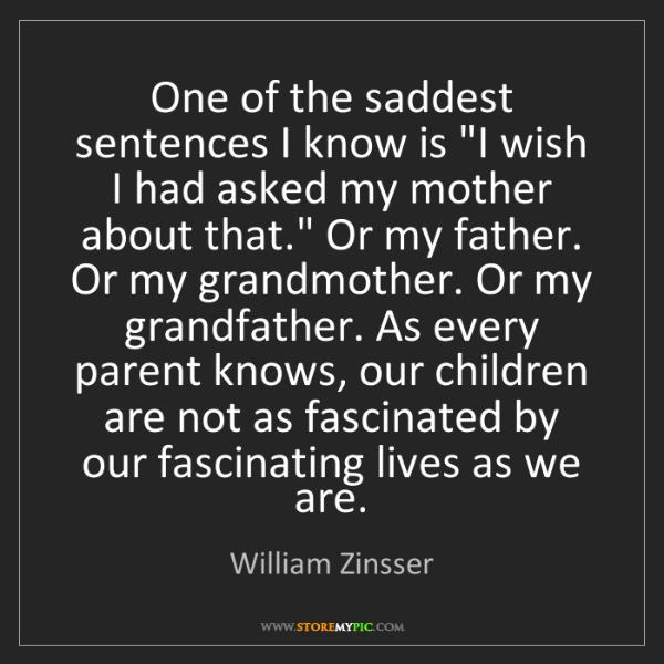 "William Zinsser: One of the saddest sentences I know is ""I wish I had..."