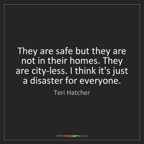 Teri Hatcher: They are safe but they are not in their homes. They are...