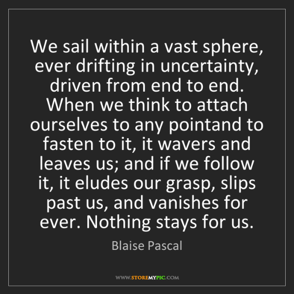 Blaise Pascal: We sail within a vast sphere, ever drifting in uncertainty,...