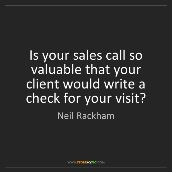 Neil Rackham: Is your sales call so valuable that your client would...