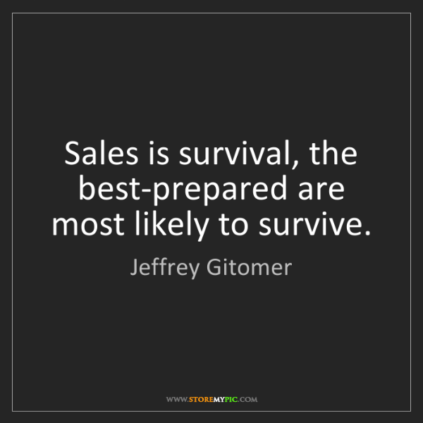 Jeffrey Gitomer: Sales is survival, the best-prepared are most likely...