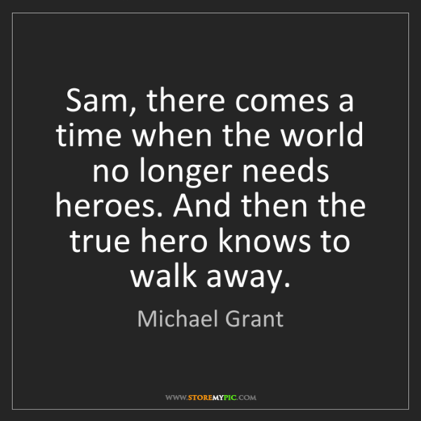 Michael  Grant: Sam, there comes a time when the world no longer needs...