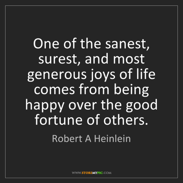 Robert A Heinlein: One of the sanest, surest, and most generous joys of...