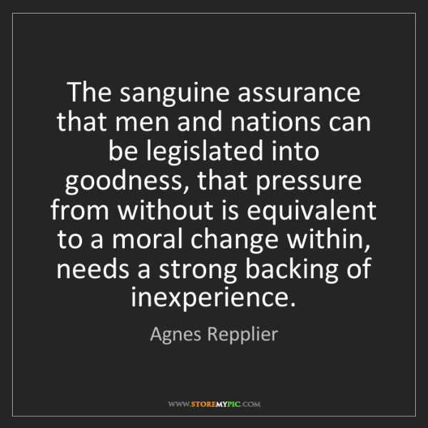 Agnes Repplier: The sanguine assurance that men and nations can be legislated...