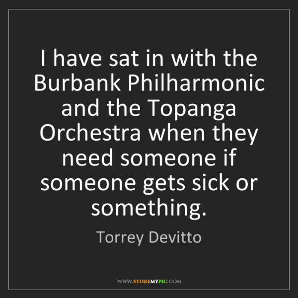Torrey Devitto: I have sat in with the Burbank Philharmonic and the Topanga...