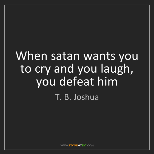 T. B. Joshua: When satan wants you to cry and you laugh, you defeat...