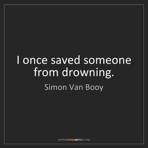 Simon Van Booy: I once saved someone from drowning.