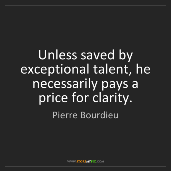 Pierre Bourdieu: Unless saved by exceptional talent, he necessarily pays...