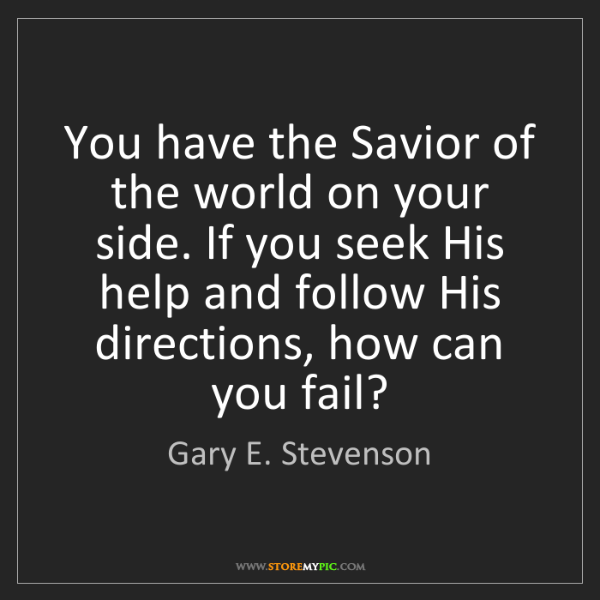 Gary E. Stevenson: You have the Savior of the world on your side. If you...