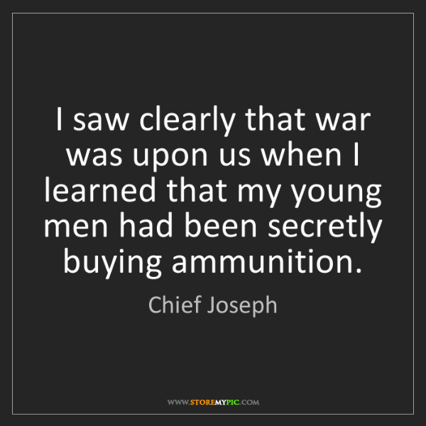 Chief Joseph: I saw clearly that war was upon us when I learned that...