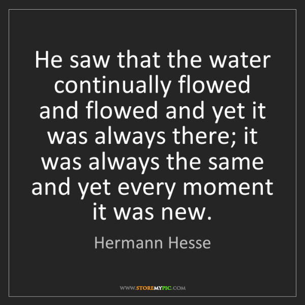 Hermann Hesse: He saw that the water continually flowed and flowed and...