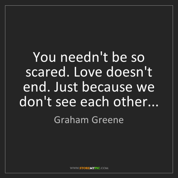 Graham Greene: You needn't be so scared. Love doesn't end. Just because...