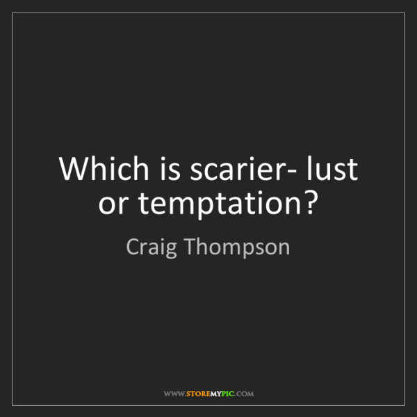 Craig Thompson: Which is scarier- lust or temptation?