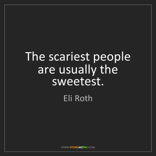 Eli Roth: The scariest people are usually the sweetest.