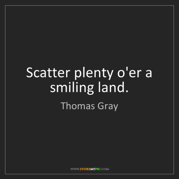 Thomas Gray: Scatter plenty o'er a smiling land.