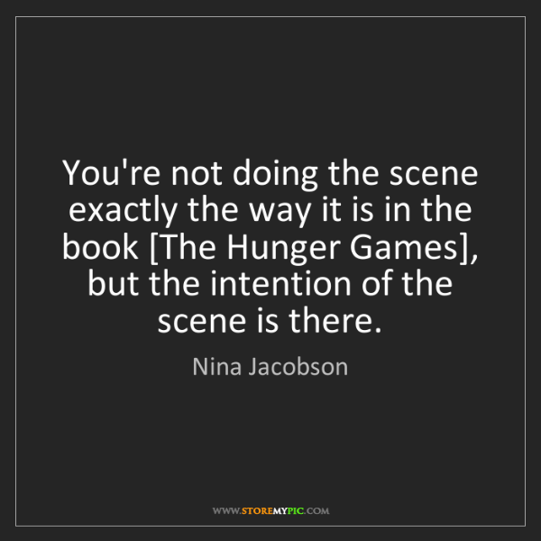 Nina Jacobson: You're not doing the scene exactly the way it is in the...