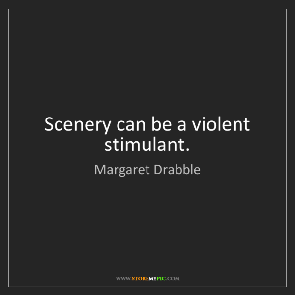 Margaret Drabble: Scenery can be a violent stimulant.