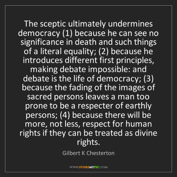 Gilbert K Chesterton: The sceptic ultimately undermines democracy (1) because...