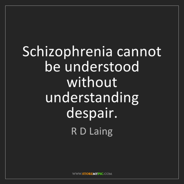 R D Laing: Schizophrenia cannot be understood without understanding...