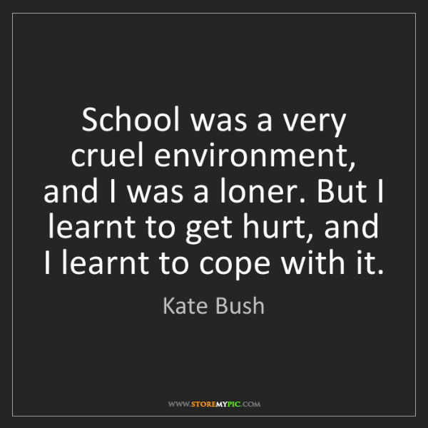Kate Bush: School was a very cruel environment, and I was a loner....
