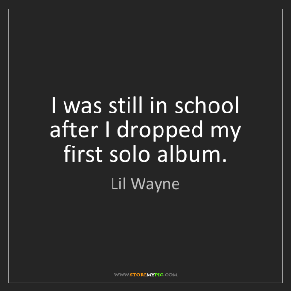 Lil Wayne: I was still in school after I dropped my first solo album.