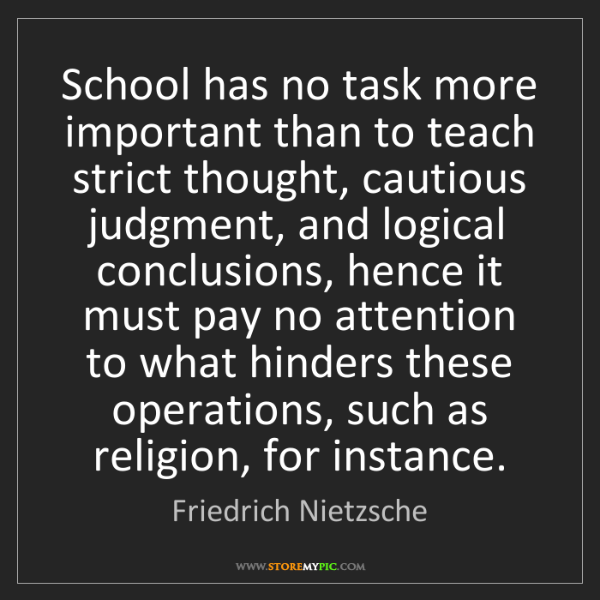 Friedrich Nietzsche: School has no task more important than to teach strict...