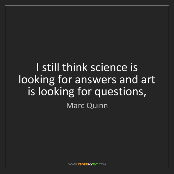 Marc Quinn: I still think science is looking for answers and art...