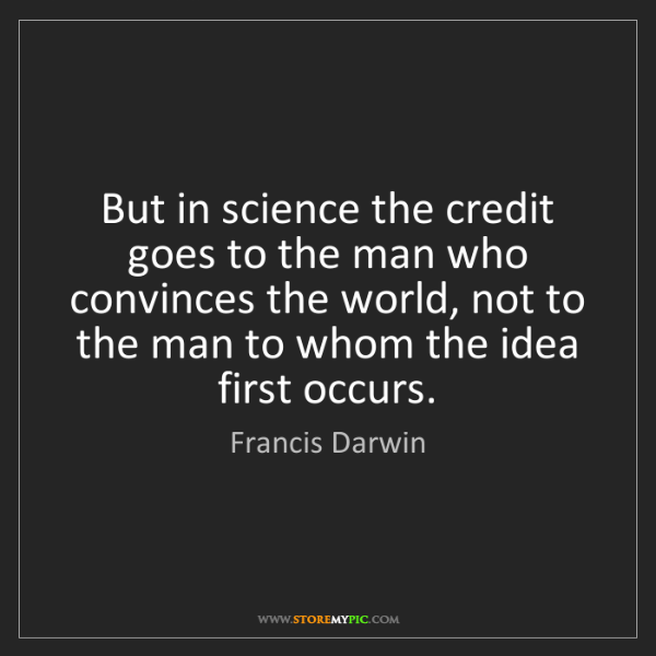 Francis Darwin: But in science the credit goes to the man who convinces...