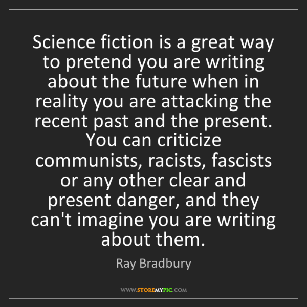 Ray Bradbury: Science fiction is a great way to pretend you are writing...