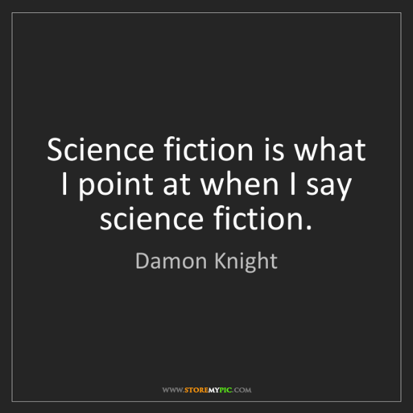 Damon Knight: Science fiction is what I point at when I say science...