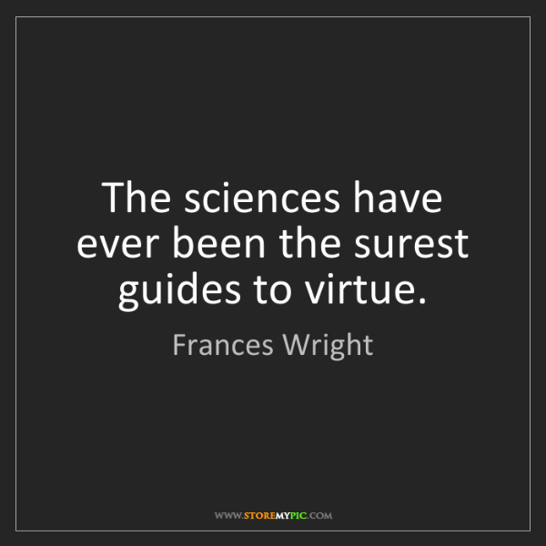 Frances Wright: The sciences have ever been the surest guides to virtue.