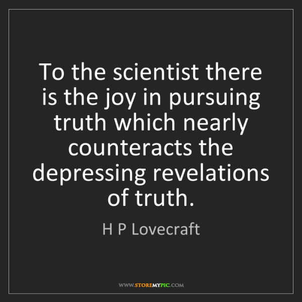 H P Lovecraft: To the scientist there is the joy in pursuing truth which...