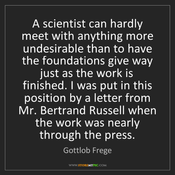 Gottlob Frege: A scientist can hardly meet with anything more undesirable...