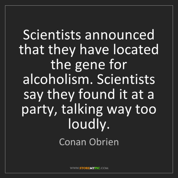 Conan Obrien: Scientists announced that they have located the gene...