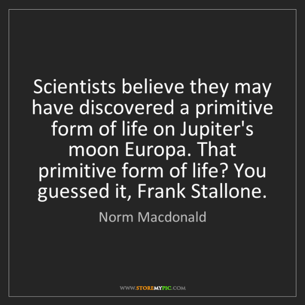 Norm Macdonald: Scientists believe they may have discovered a primitive...