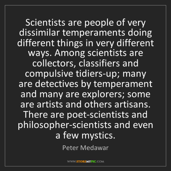 Peter Medawar: Scientists are people of very dissimilar temperaments...